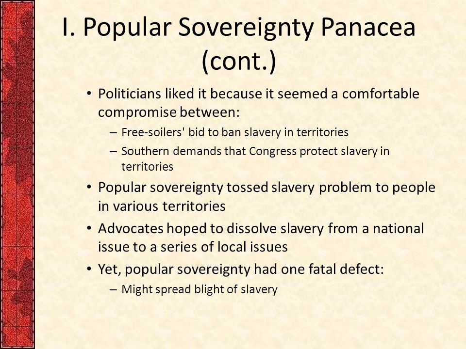 I. Popular Sovereignty Panacea (cont.) Politicians liked it because it seemed a comfortable compromise between: – Free-soilers' bid to ban slavery in
