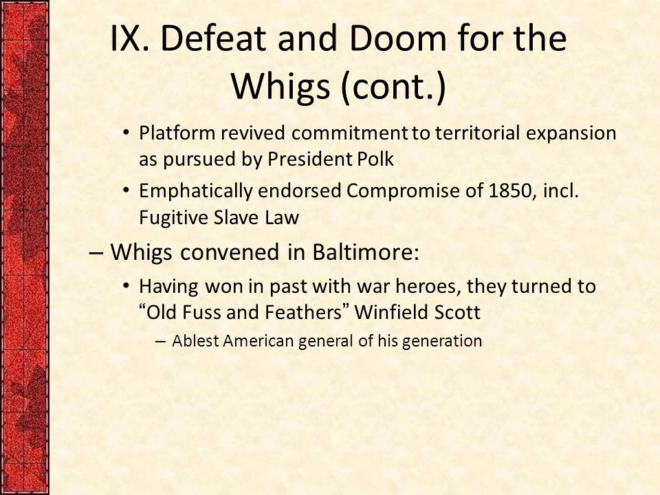 IX. Defeat and Doom for the Whigs (cont.) Platform revived commitment to territorial expansion as pursued by President Polk Emphatically endorsed Comp