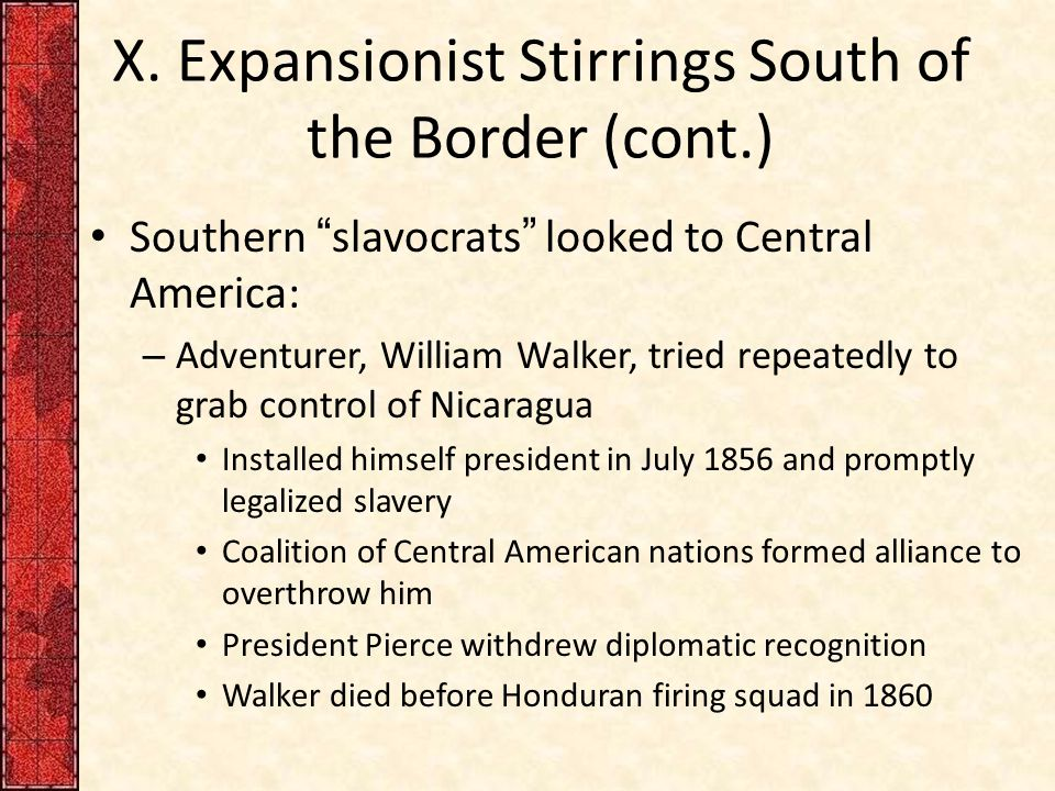 "X. Expansionist Stirrings South of the Border (cont.) Southern ""slavocrats"" looked to Central America: – Adventurer, William Walker, tried repeatedly"