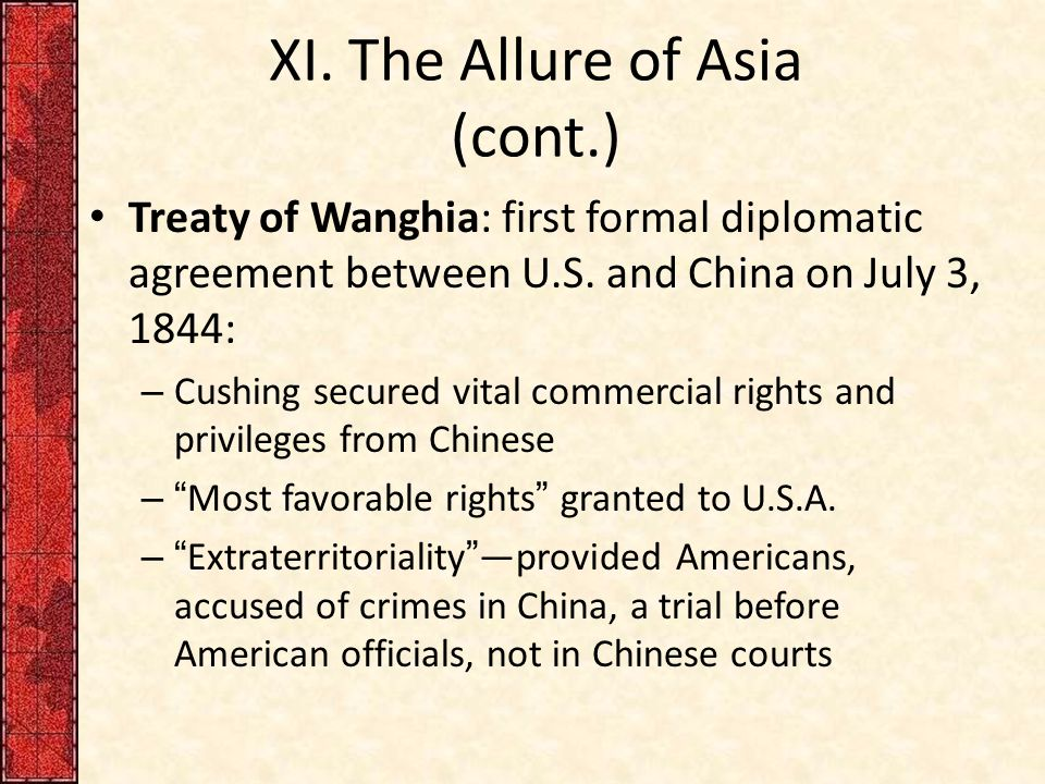 XI. The Allure of Asia (cont.) Treaty of Wanghia: first formal diplomatic agreement between U.S. and China on July 3, 1844: – Cushing secured vital co