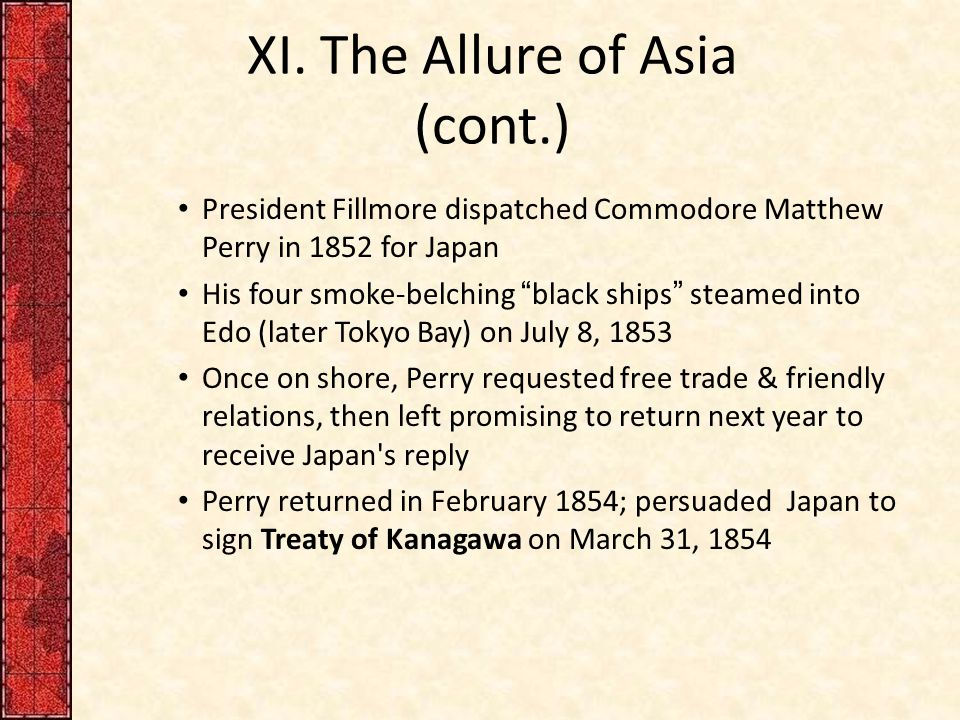 "XI. The Allure of Asia (cont.) President Fillmore dispatched Commodore Matthew Perry in 1852 for Japan His four smoke-belching ""black ships"" steamed i"