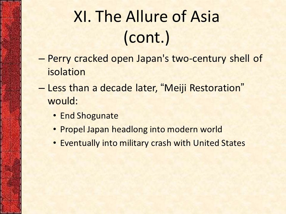 "XI. The Allure of Asia (cont.) – Perry cracked open Japan's two-century shell of isolation – Less than a decade later, ""Meiji Restoration"" would: End"