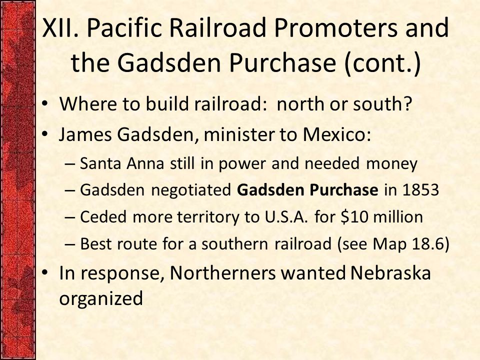 XII. Pacific Railroad Promoters and the Gadsden Purchase (cont.) Where to build railroad: north or south? James Gadsden, minister to Mexico: – Santa A