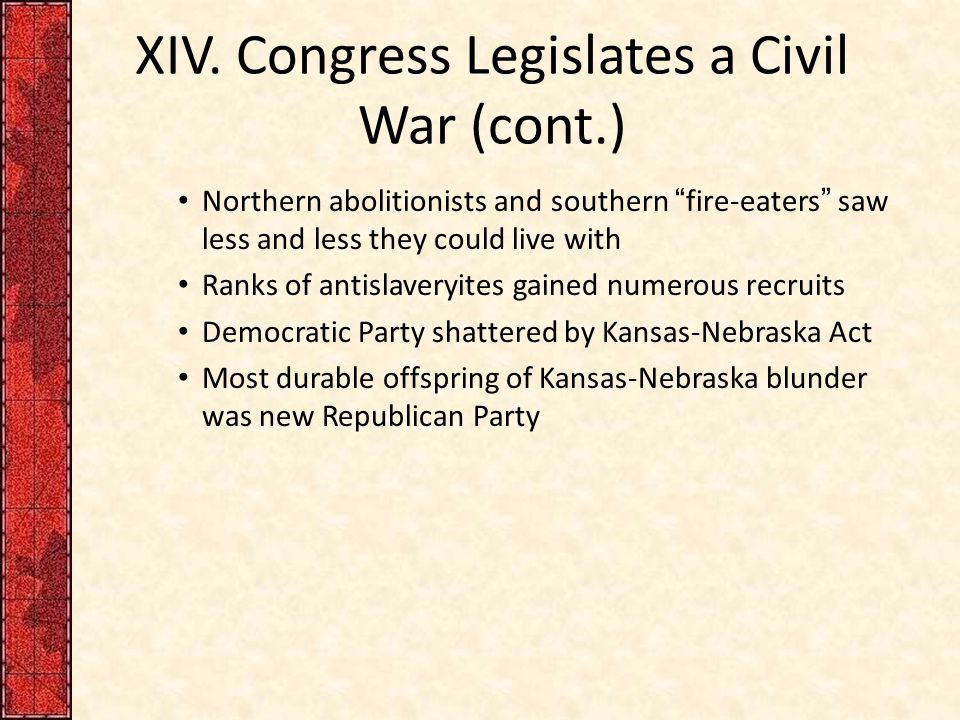 "XIV. Congress Legislates a Civil War (cont.) Northern abolitionists and southern ""fire-eaters"" saw less and less they could live with Ranks of antisla"