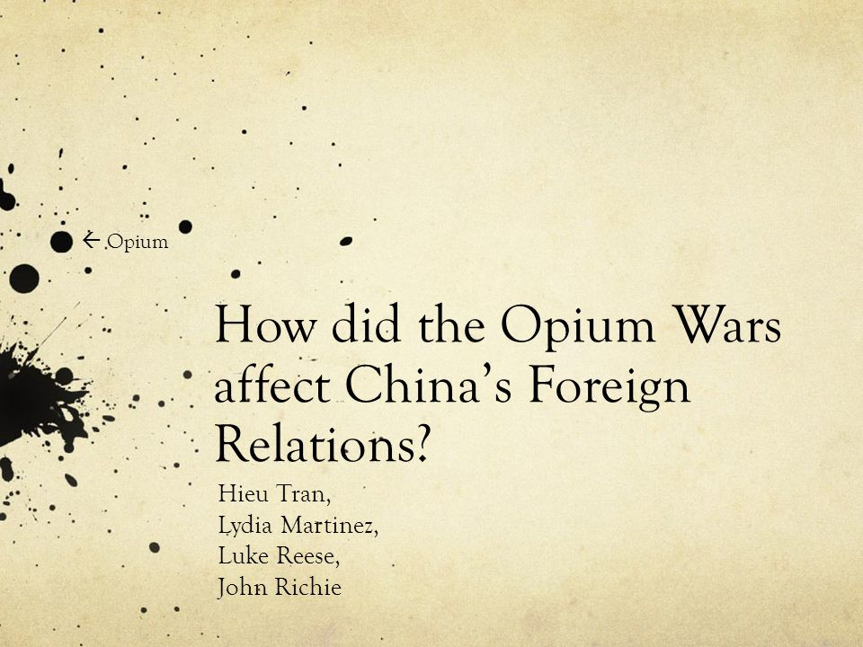 How did the Opium Wars affect China's Foreign Relations? Hieu Tran, Lydia Martinez, Luke Reese, John Richie  Opium