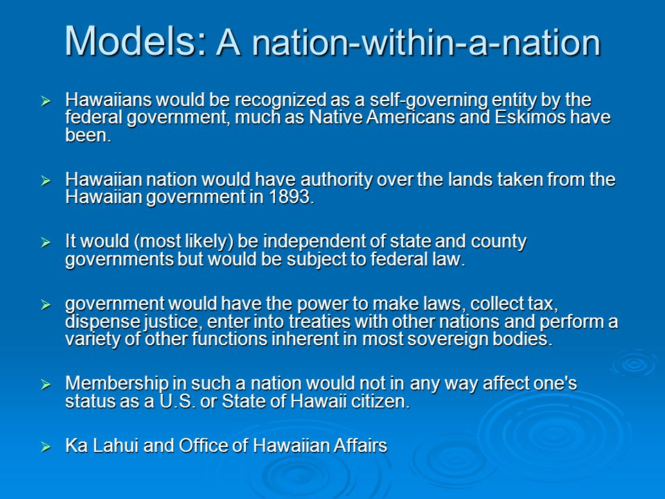 Models: A nation-within-a-nation  Hawaiians would be recognized as a self-governing entity by the federal government, much as Native Americans and Eskimos have been.