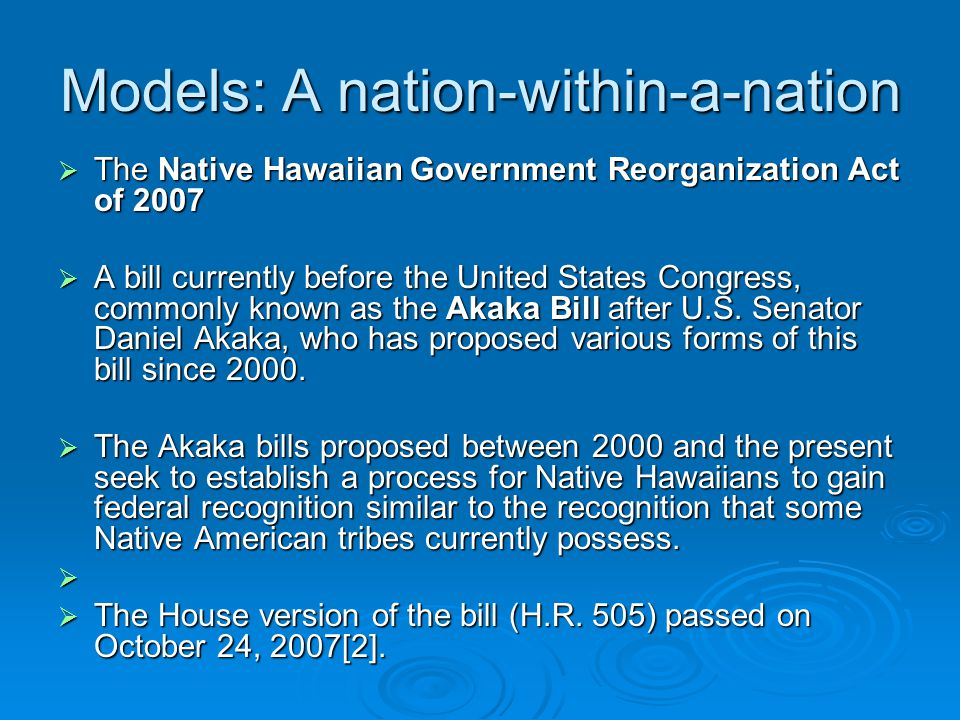 Models: A nation-within-a-nation  The Native Hawaiian Government Reorganization Act of 2007  A bill currently before the United States Congress, com