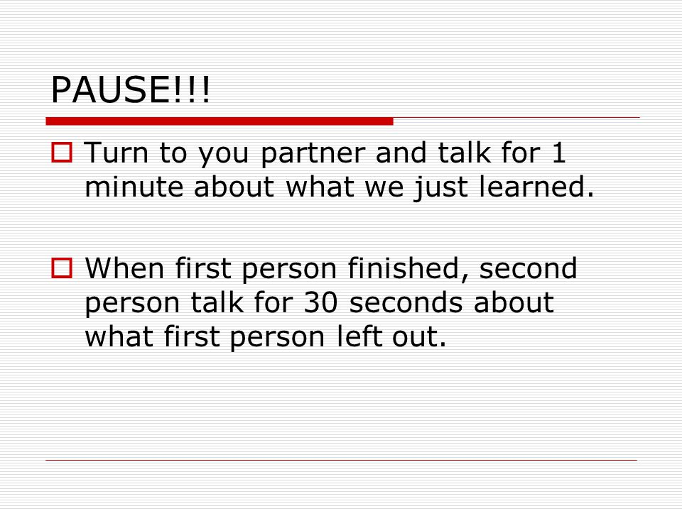 PAUSE!!!  Turn to you partner and talk for 1 minute about what we just learned.  When first person finished, second person talk for 30 seconds about