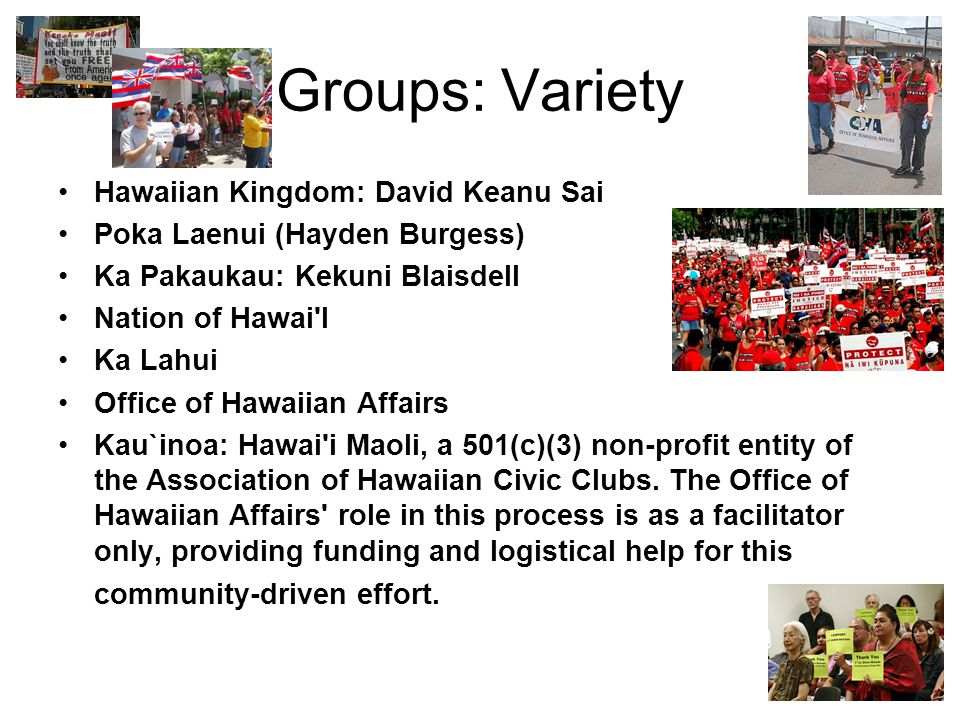 Groups: Variety Hawaiian Kingdom: David Keanu Sai Poka Laenui (Hayden Burgess) Ka Pakaukau: Kekuni Blaisdell Nation of Hawai'I Ka Lahui Office of Hawa