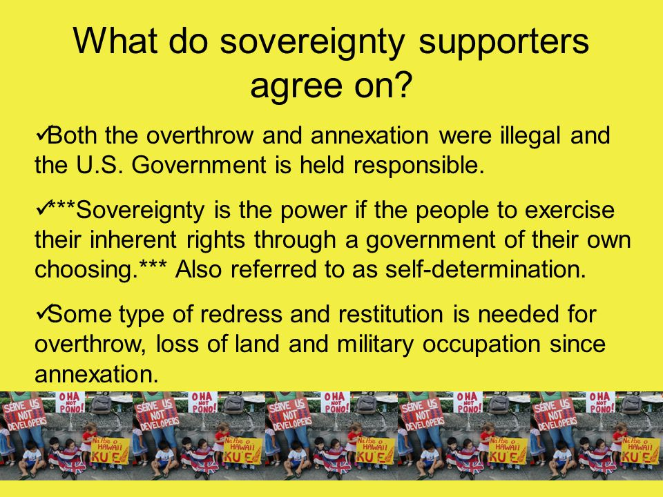 What do sovereignty supporters agree on? Both the overthrow and annexation were illegal and the U.S. Government is held responsible. ***Sovereignty is