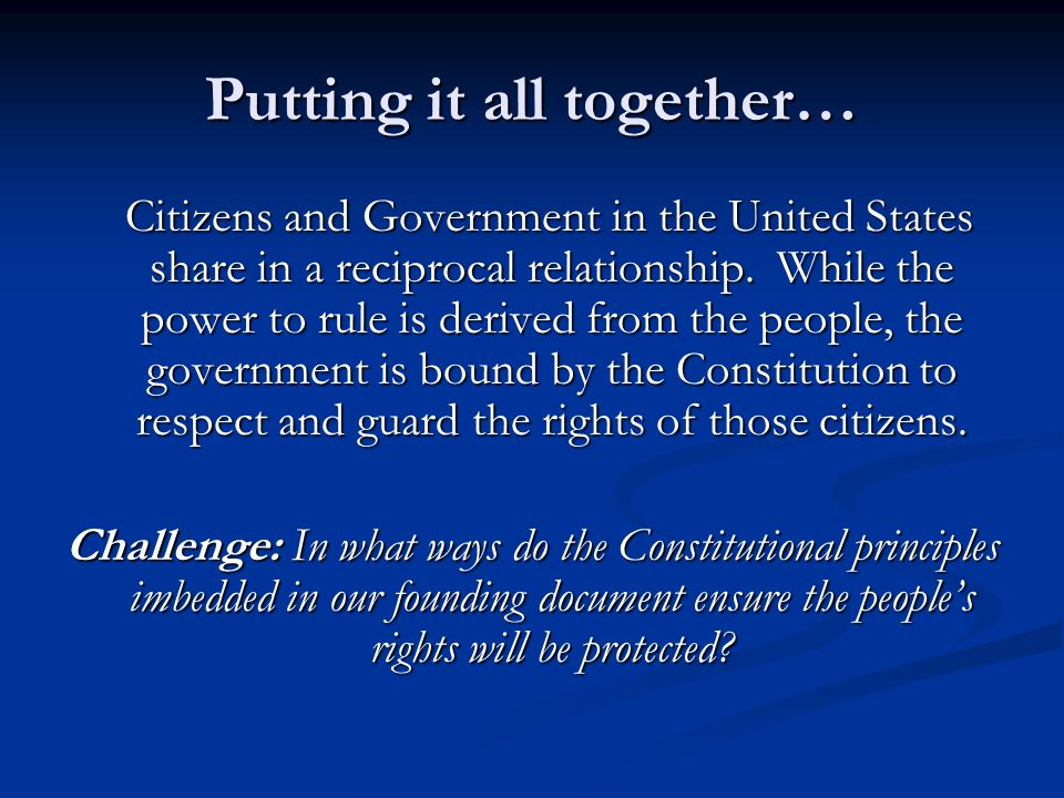 Putting it all together… Citizens and Government in the United States share in a reciprocal relationship. While the power to rule is derived from the