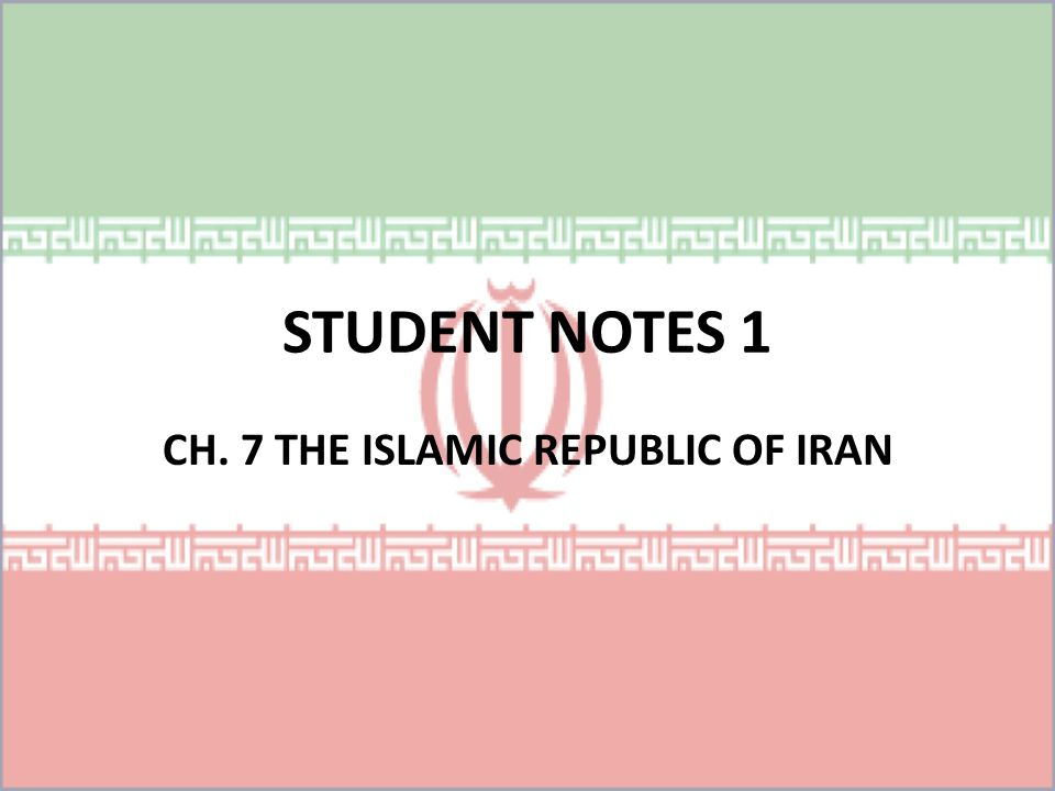 STUDENT NOTES 1 CH. 7 THE ISLAMIC REPUBLIC OF IRAN