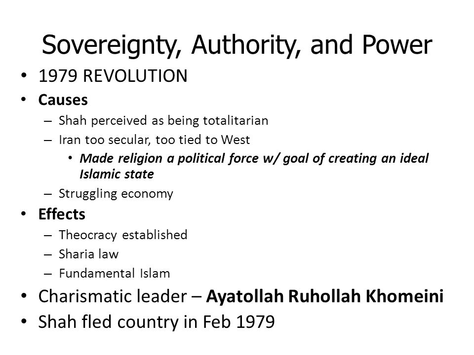 Sovereignty, Authority, and Power 1979 REVOLUTION Causes – Shah perceived as being totalitarian – Iran too secular, too tied to West Made religion a p