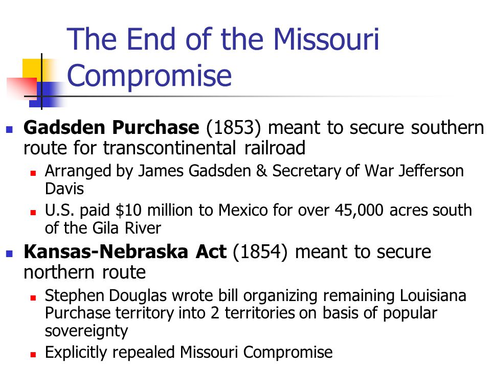 The End of the Missouri Compromise Gadsden Purchase (1853) meant to secure southern route for transcontinental railroad Arranged by James Gadsden & Secretary of War Jefferson Davis U.S.