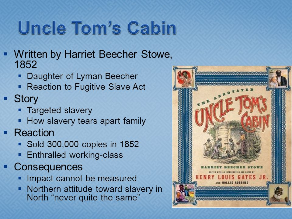  Written by Harriet Beecher Stowe, 1852  Daughter of Lyman Beecher  Reaction to Fugitive Slave Act  Story  Targeted slavery  How slavery tears apart family  Reaction  Sold 300,000 copies in 1852  Enthralled working-class  Consequences  Impact cannot be measured  Northern attitude toward slavery in North never quite the same