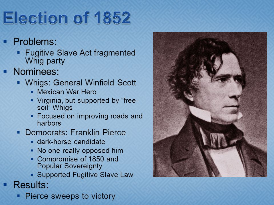  Problems:  Fugitive Slave Act fragmented Whig party  Nominees:  Whigs: General Winfield Scott  Mexican War Hero  Virginia, but supported by free- soil Whigs  Focused on improving roads and harbors  Democrats: Franklin Pierce  dark-horse candidate  No one really opposed him  Compromise of 1850 and Popular Sovereignty  Supported Fugitive Slave Law  Results:  Pierce sweeps to victory
