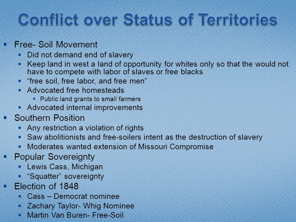  Free- Soil Movement  Did not demand end of slavery  Keep land in west a land of opportunity for whites only so that the would not have to compete with labor of slaves or free blacks  free soil, free labor, and free men  Advocated free homesteads  Public land grants to small farmers  Advocated internal improvements  Southern Position  Any restriction a violation of rights  Saw abolitionists and free-soilers intent as the destruction of slavery  Moderates wanted extension of Missouri Compromise  Popular Sovereignty  Lewis Cass, Michigan  Squatter sovereignty  Election of 1848  Cass – Democrat nominee  Zachary Taylor- Whig Nominee  Martin Van Buren- Free-Soil