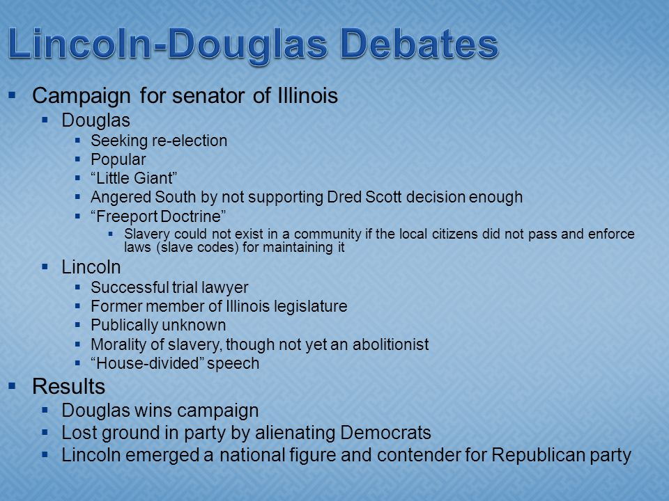  Campaign for senator of Illinois  Douglas  Seeking re-election  Popular  Little Giant  Angered South by not supporting Dred Scott decision enough  Freeport Doctrine  Slavery could not exist in a community if the local citizens did not pass and enforce laws (slave codes) for maintaining it  Lincoln  Successful trial lawyer  Former member of Illinois legislature  Publically unknown  Morality of slavery, though not yet an abolitionist  House-divided speech  Results  Douglas wins campaign  Lost ground in party by alienating Democrats  Lincoln emerged a national figure and contender for Republican party