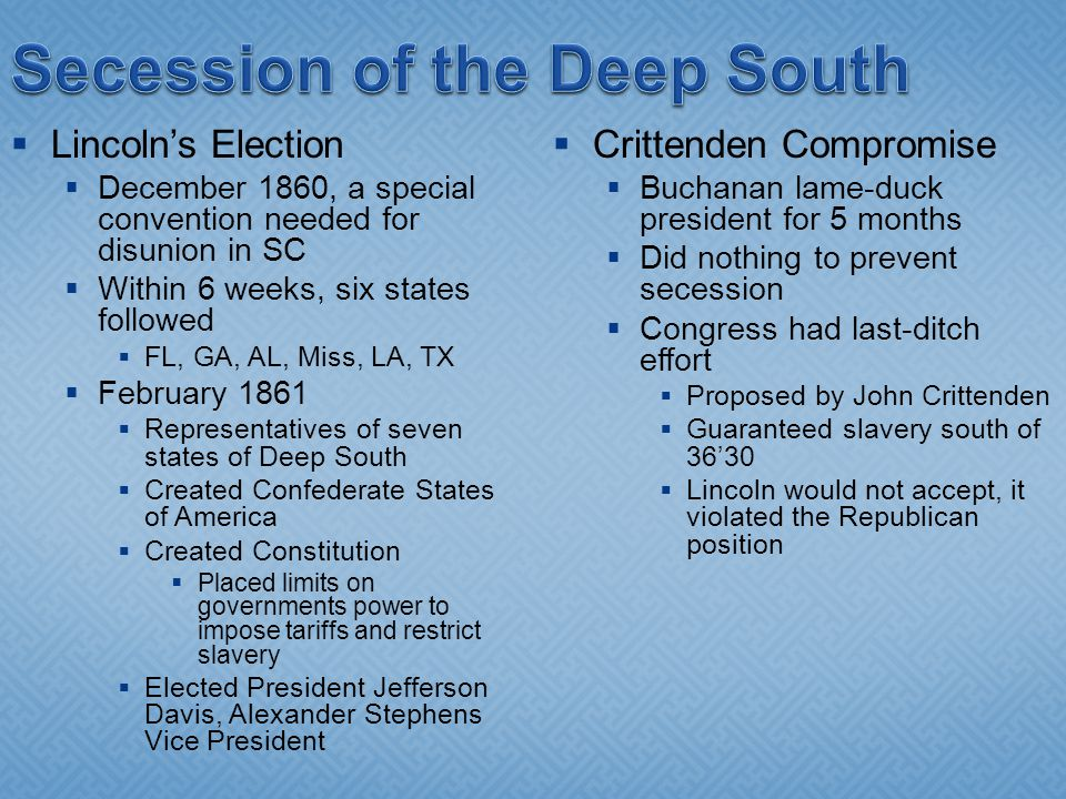  Lincoln's Election  December 1860, a special convention needed for disunion in SC  Within 6 weeks, six states followed  FL, GA, AL, Miss, LA, TX  February 1861  Representatives of seven states of Deep South  Created Confederate States of America  Created Constitution  Placed limits on governments power to impose tariffs and restrict slavery  Elected President Jefferson Davis, Alexander Stephens Vice President  Crittenden Compromise  Buchanan lame-duck president for 5 months  Did nothing to prevent secession  Congress had last-ditch effort  Proposed by John Crittenden  Guaranteed slavery south of 36'30  Lincoln would not accept, it violated the Republican position