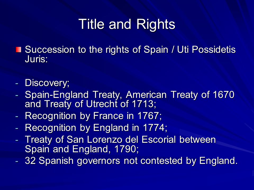Title and Rights Succession to the rights of Spain / Uti Possidetis Juris: - Discovery; - Spain-England Treaty, American Treaty of 1670 and Treaty of Utrecht of 1713; - Recognition by France in 1767; - Recognition by England in 1774; - Treaty of San Lorenzo del Escorial between Spain and England, 1790; - 32 Spanish governors not contested by England.