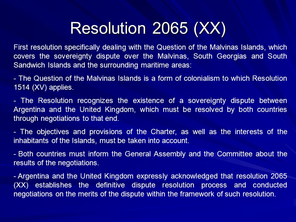 Resolution 2065 (XX) First resolution specifically dealing with the Question of the Malvinas Islands, which covers the sovereignty dispute over the Malvinas, South Georgias and South Sandwich Islands and the surrounding maritime areas: - The Question of the Malvinas Islands is a form of colonialism to which Resolution 1514 (XV) applies.
