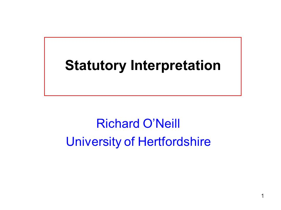 1 Statutory Interpretation Richard O'Neill University of Hertfordshire