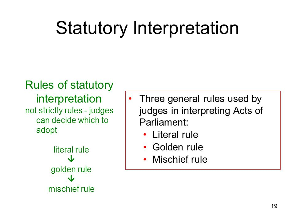 19 Statutory Interpretation Rules of statutory interpretation not strictly rules - judges can decide which to adopt literal rule  golden rule  misch