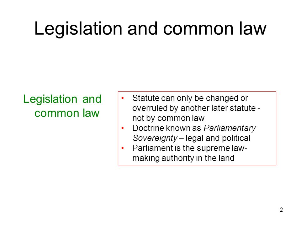 2 Legislation and common law Statute can only be changed or overruled by another later statute - not by common law Doctrine known as Parliamentary Sov