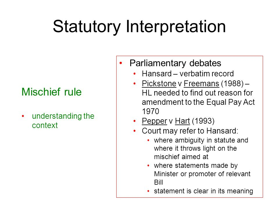 27 Statutory Interpretation Mischief rule understanding the context Parliamentary debates Hansard – verbatim record Pickstone v Freemans (1988) – HL n
