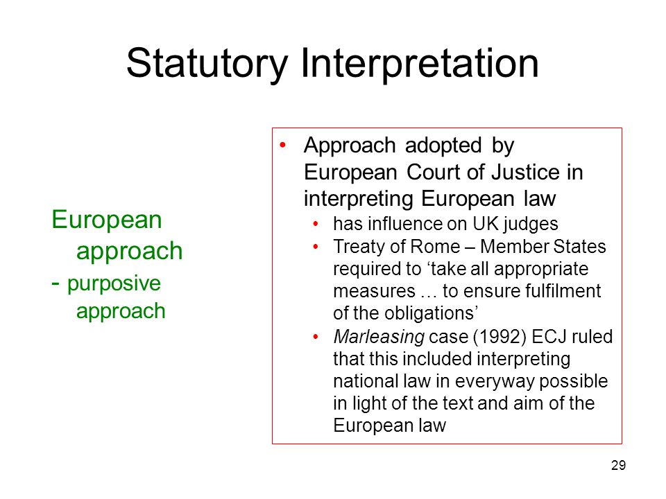 29 Statutory Interpretation European approach - purposive approach Approach adopted by European Court of Justice in interpreting European law has infl