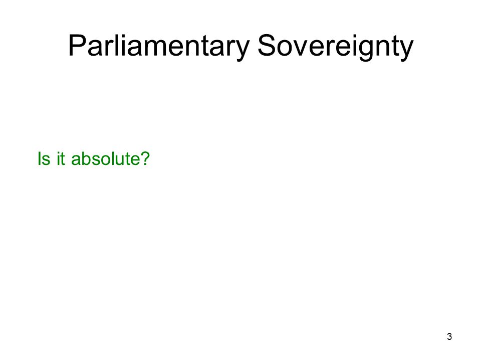 3 Parliamentary Sovereignty Is it absolute?