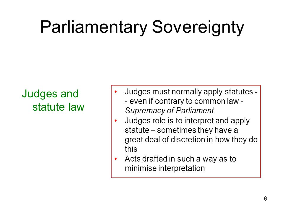 6 Parliamentary Sovereignty Judges and statute law Judges must normally apply statutes - - even if contrary to common law - Supremacy of Parliament Ju