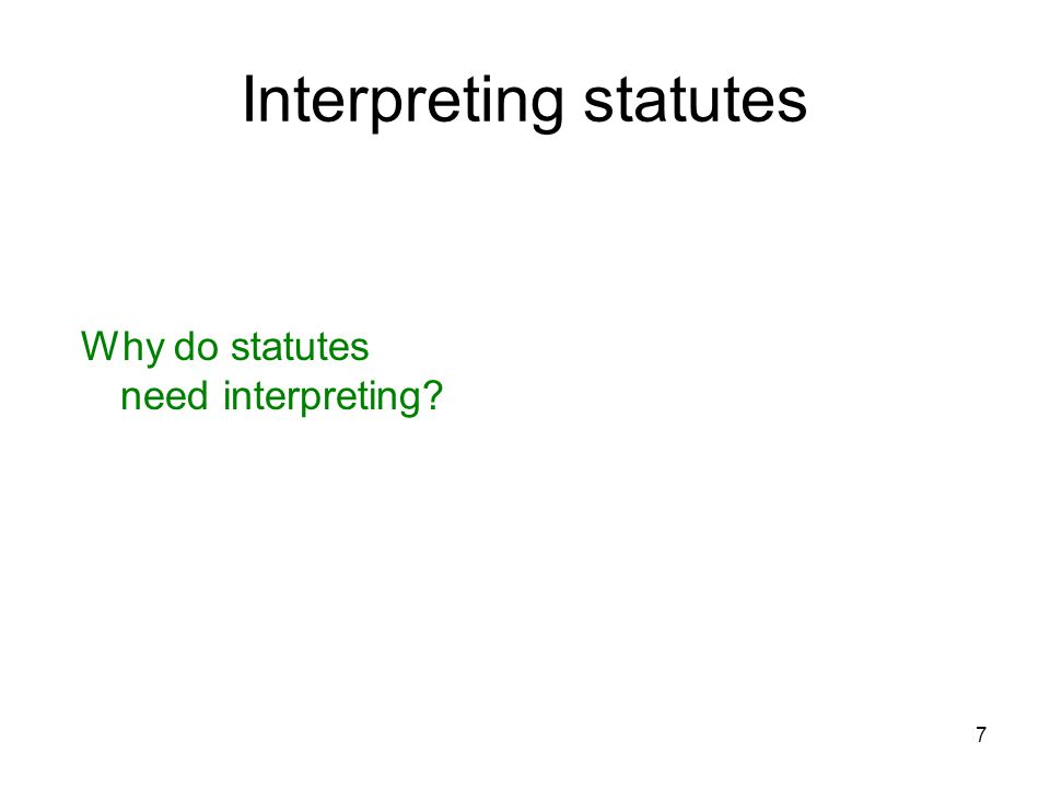 7 Interpreting statutes Why do statutes need interpreting?