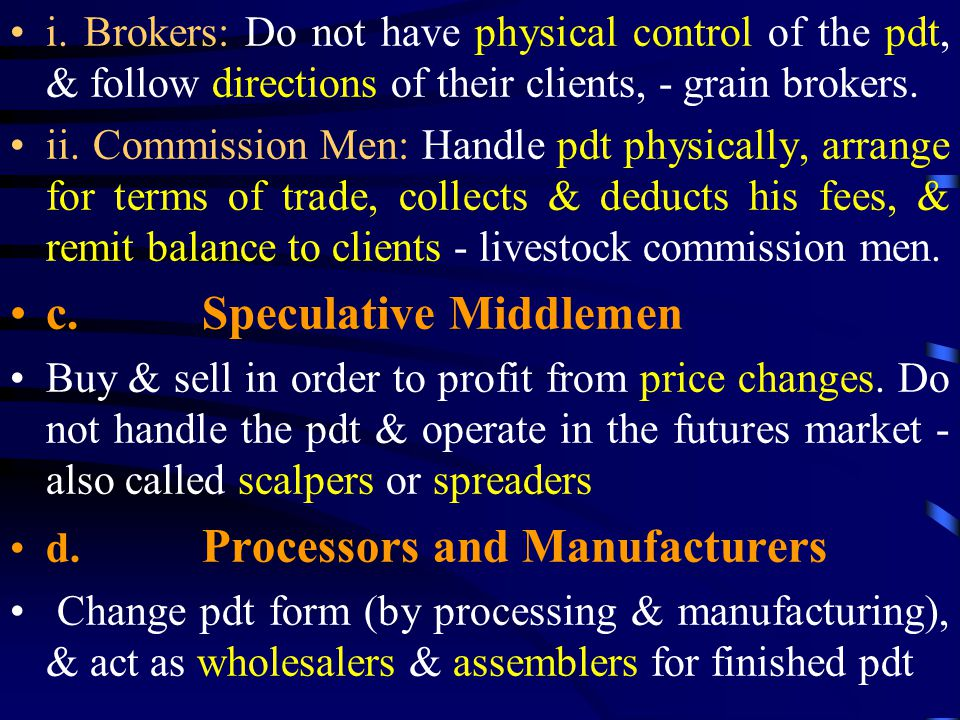 i. Brokers: Do not have physical control of the pdt, & follow directions of their clients, - grain brokers. ii. Commission Men: Handle pdt physically,