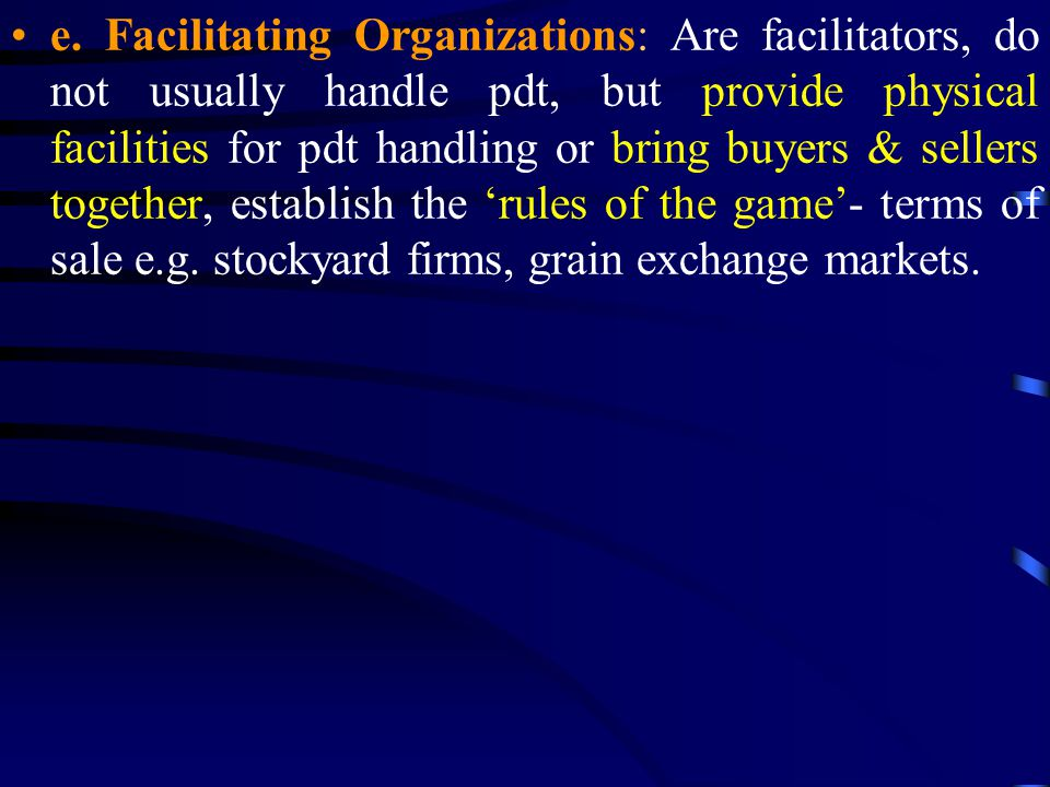 e. Facilitating Organizations: Are facilitators, do not usually handle pdt, but provide physical facilities for pdt handling or bring buyers & sellers