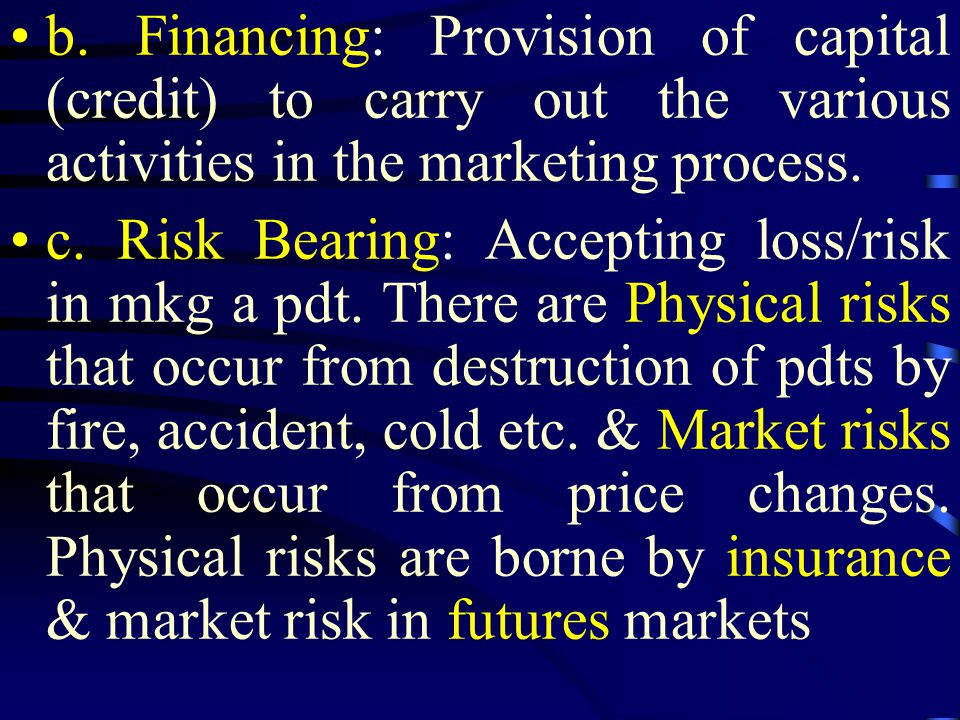 b. Financing: Provision of capital (credit) to carry out the various activities in the marketing process. c. Risk Bearing: Accepting loss/risk in mkg
