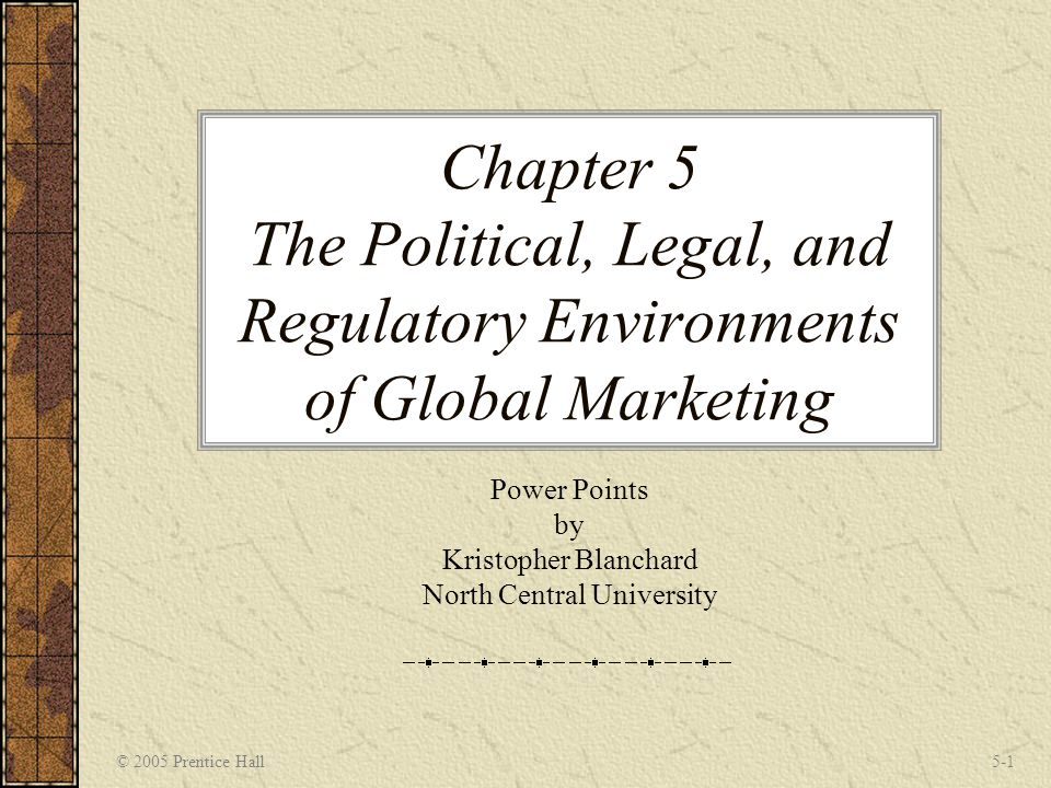 © 2005 Prentice Hall5-1 Chapter 5 The Political, Legal, and Regulatory Environments of Global Marketing Power Points by Kristopher Blanchard North Central University