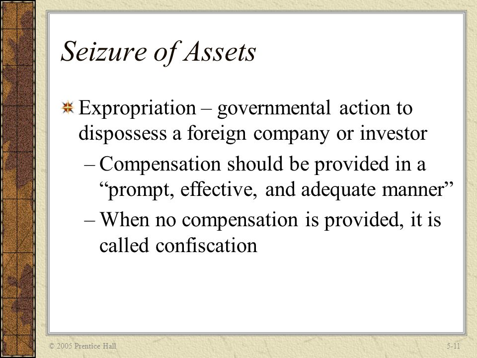 © 2005 Prentice Hall5-11 Seizure of Assets Expropriation – governmental action to dispossess a foreign company or investor –Compensation should be provided in a prompt, effective, and adequate manner –When no compensation is provided, it is called confiscation