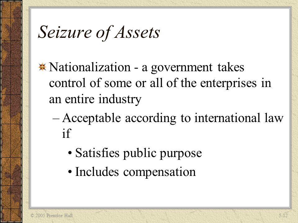 © 2005 Prentice Hall5-12 Seizure of Assets Nationalization - a government takes control of some or all of the enterprises in an entire industry –Acceptable according to international law if Satisfies public purpose Includes compensation