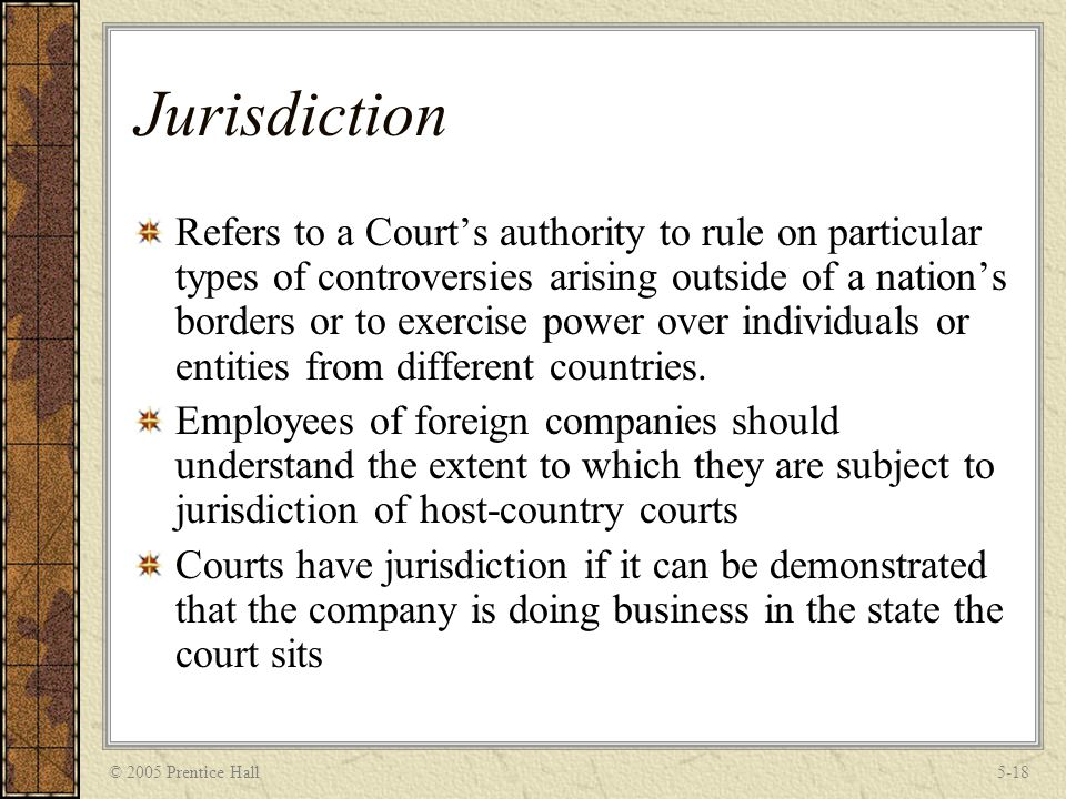 © 2005 Prentice Hall5-18 Jurisdiction Refers to a Court's authority to rule on particular types of controversies arising outside of a nation's borders or to exercise power over individuals or entities from different countries.