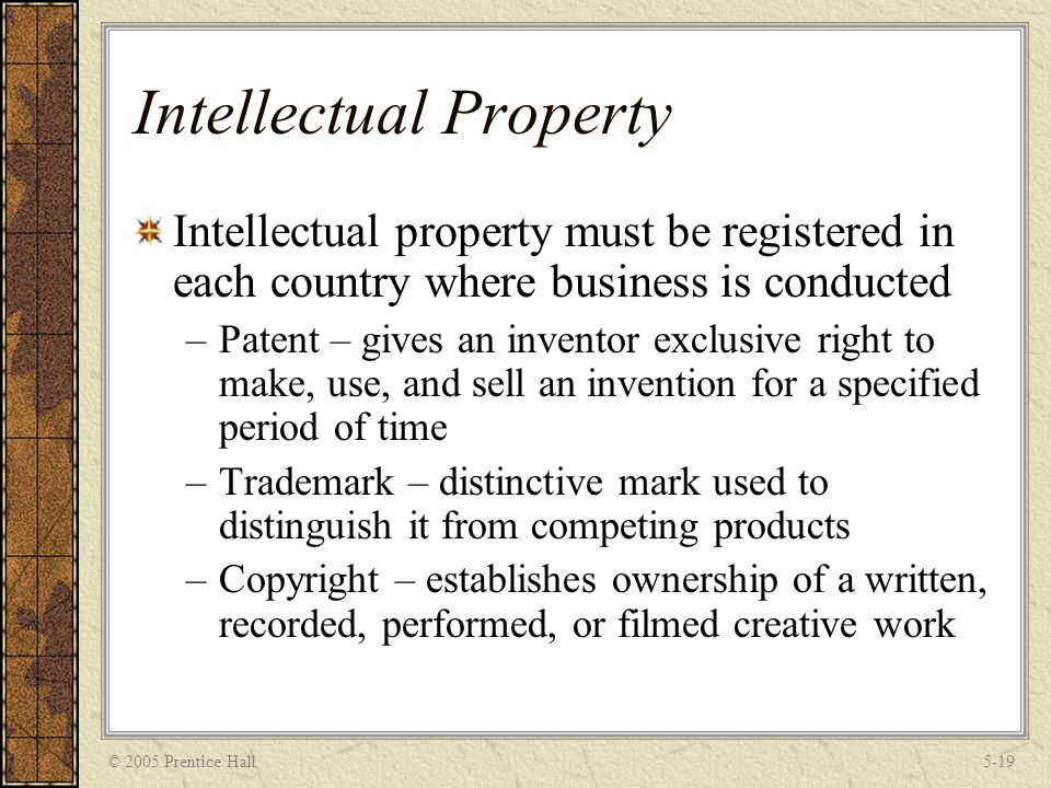 © 2005 Prentice Hall5-19 Intellectual Property Intellectual property must be registered in each country where business is conducted –Patent – gives an