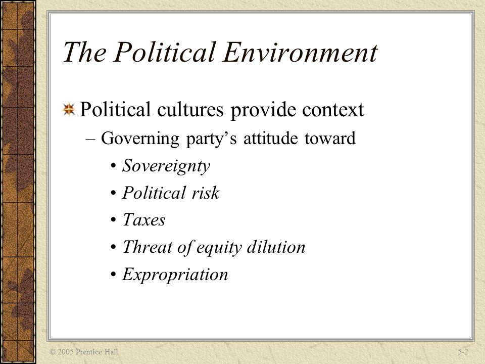 © 2005 Prentice Hall5-2 The Political Environment Political cultures provide context –Governing party's attitude toward Sovereignty Political risk Tax