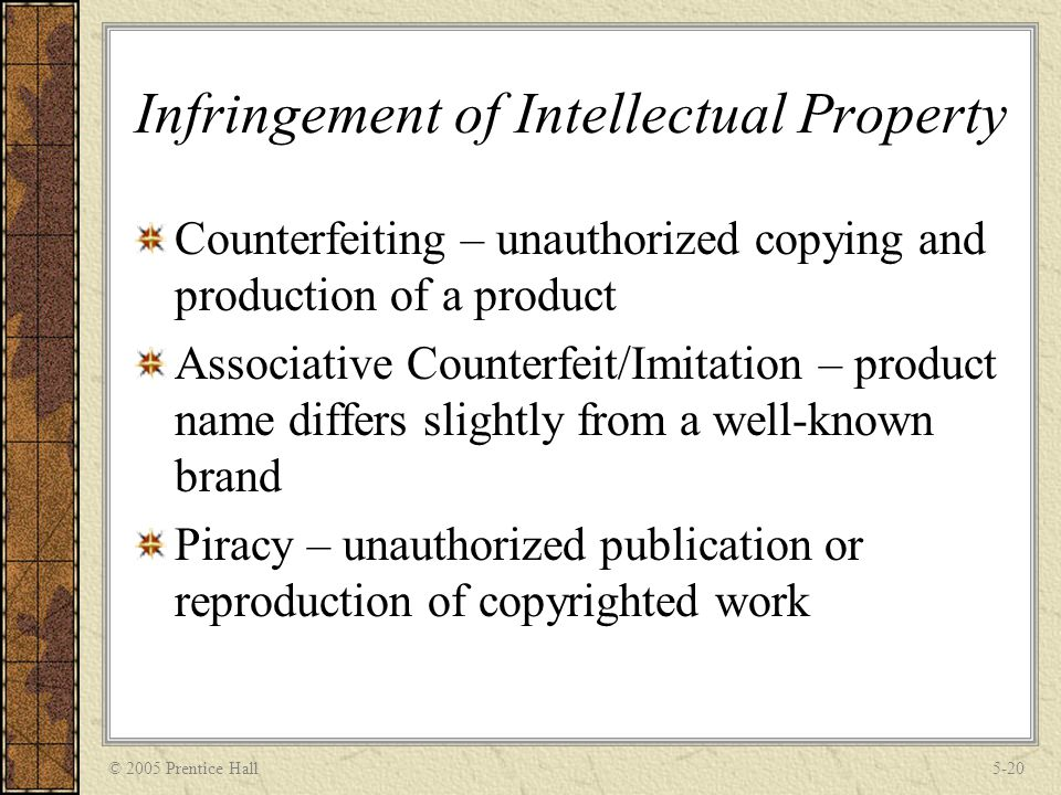 © 2005 Prentice Hall5-20 Infringement of Intellectual Property Counterfeiting – unauthorized copying and production of a product Associative Counterfe