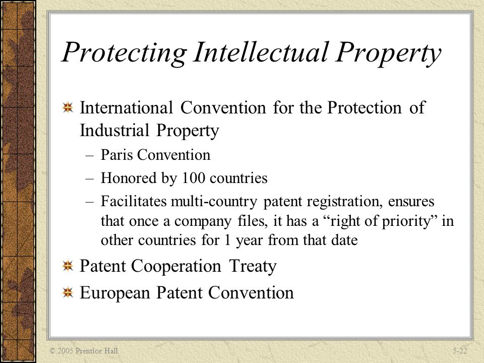 © 2005 Prentice Hall5-22 Protecting Intellectual Property International Convention for the Protection of Industrial Property –Paris Convention –Honored by 100 countries –Facilitates multi-country patent registration, ensures that once a company files, it has a right of priority in other countries for 1 year from that date Patent Cooperation Treaty European Patent Convention