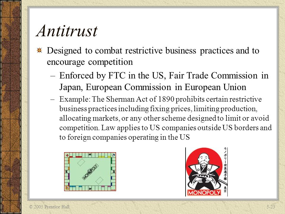 © 2005 Prentice Hall5-23 Antitrust Designed to combat restrictive business practices and to encourage competition –Enforced by FTC in the US, Fair Tra