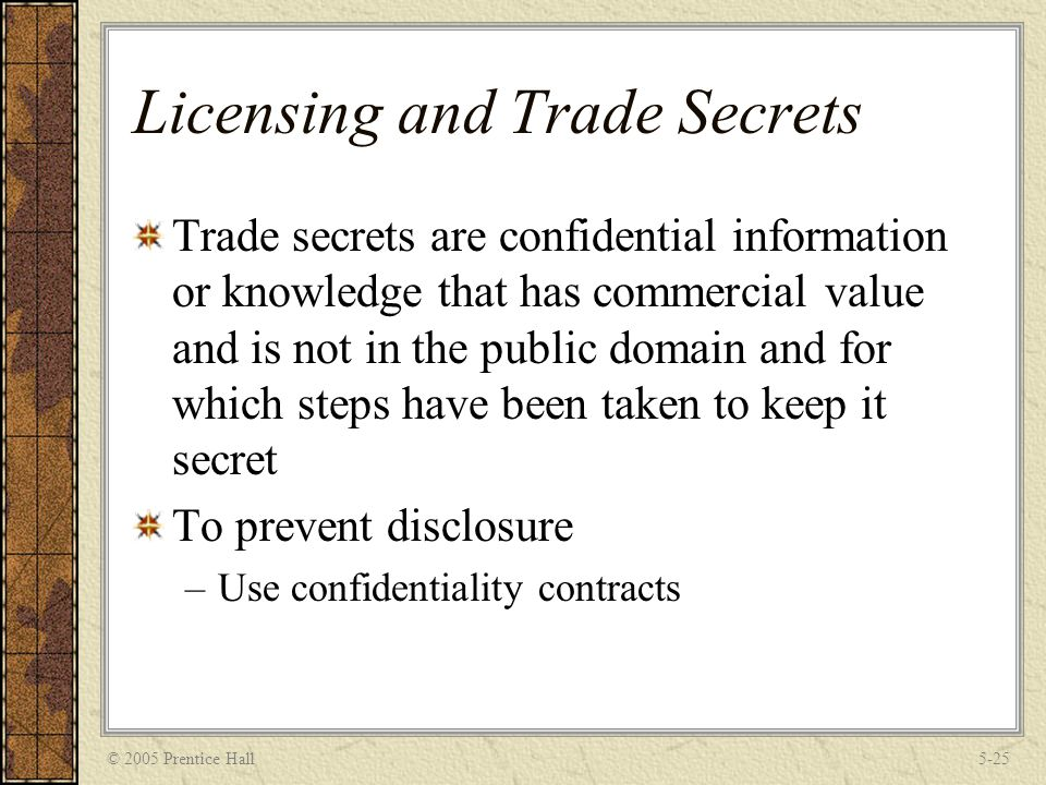 © 2005 Prentice Hall5-25 Licensing and Trade Secrets Trade secrets are confidential information or knowledge that has commercial value and is not in t