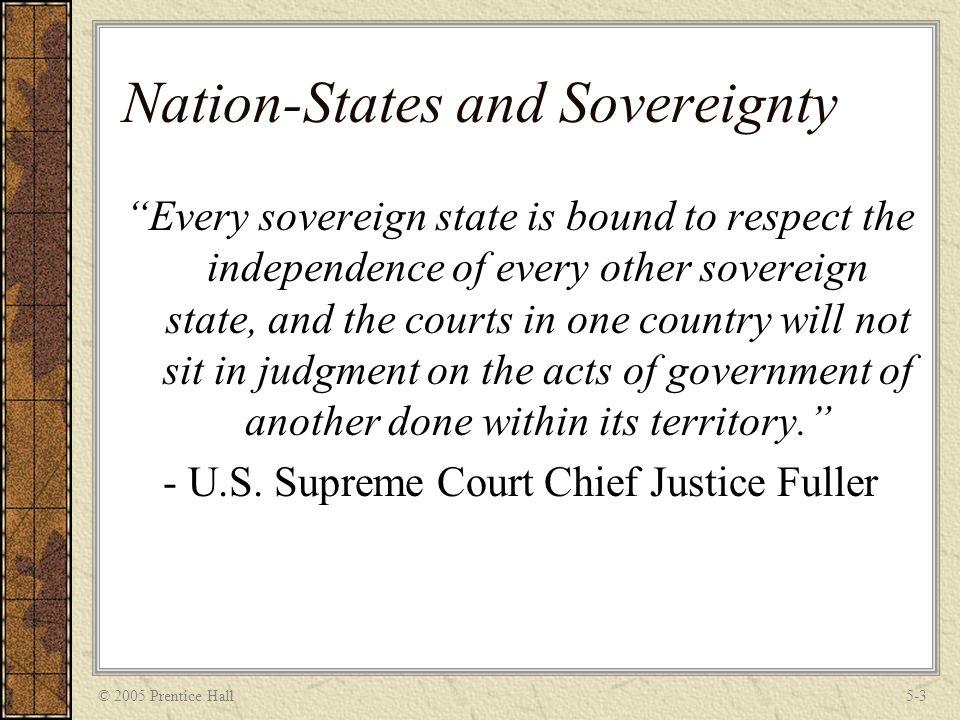 © 2005 Prentice Hall5-3 Nation-States and Sovereignty Every sovereign state is bound to respect the independence of every other sovereign state, and the courts in one country will not sit in judgment on the acts of government of another done within its territory. - U.S.