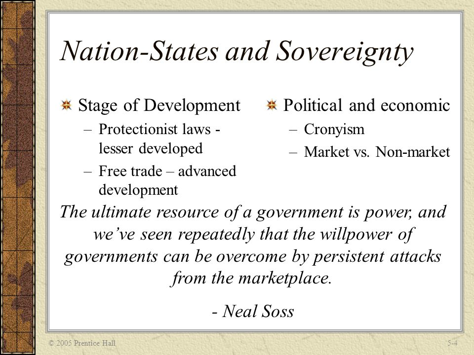 © 2005 Prentice Hall5-4 Nation-States and Sovereignty Stage of Development –Protectionist laws - lesser developed –Free trade – advanced development Political and economic –Cronyism –Market vs.