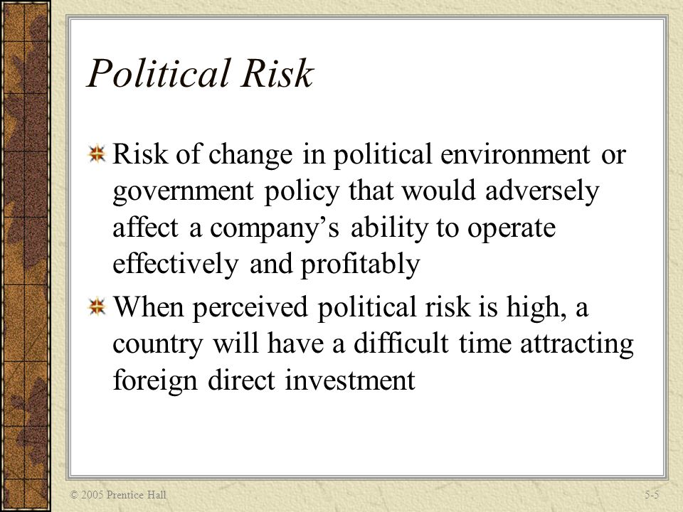 © 2005 Prentice Hall5-5 Political Risk Risk of change in political environment or government policy that would adversely affect a company's ability to