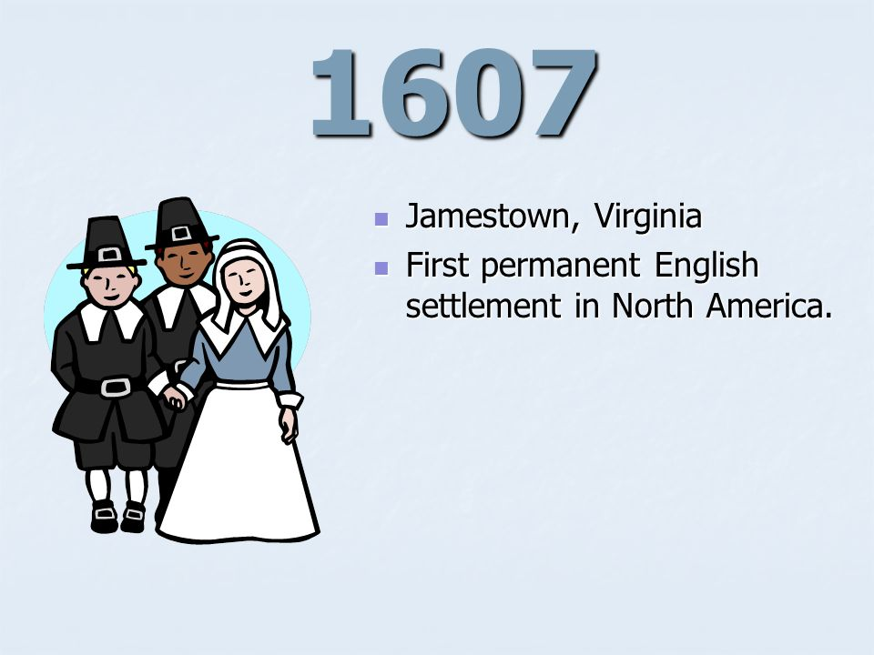 1607 Jamestown, Virginia Jamestown, Virginia First permanent English settlement in North America.